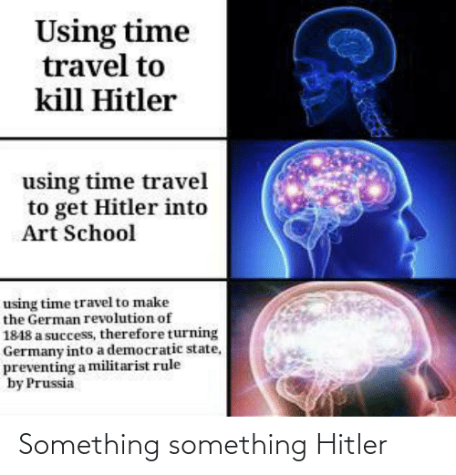 time travel: Using time  travel to  kill Hitler  using time travel  to get Hitler into  Art School  using time travel to make  the German revolution of  1848 a success, therefore turning  Germany into a democratic state,  preventing a militarist rule  by Prussia Something something Hitler