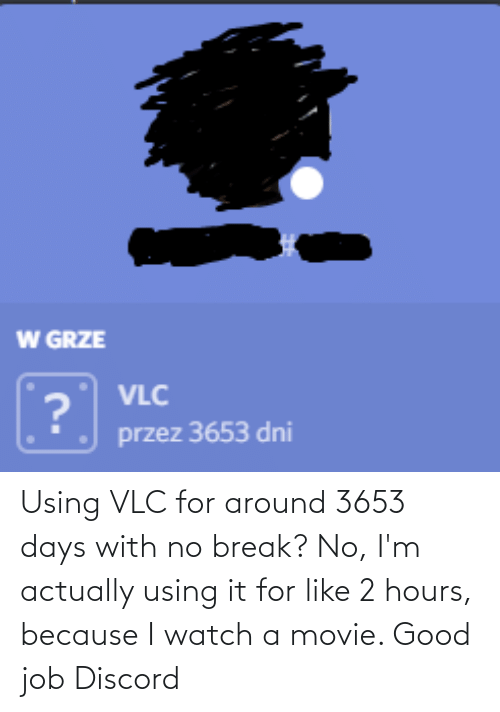 no break: Using VLC for around 3653 days with no break? No, I'm actually using it for like 2 hours, because I watch a movie. Good job Discord