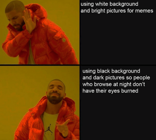 browse: using white background  and bright pictures for memes  using black background  and dark pictures so people  who browse at night don't  have their eyes burned