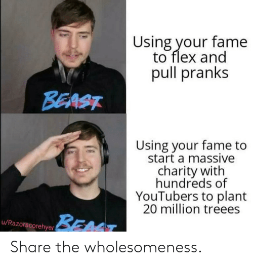 youtubers: Using your fame  to flex and  pull pranks  BEAST  Using your fame to  start a massive  charity with  hundreds of  YouTubers to plant  20 million treees  BEAT  u/Razorscorehyer Share the wholesomeness.