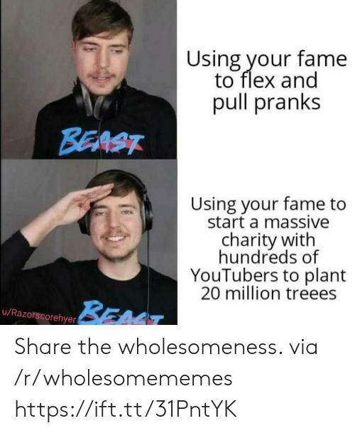 youtubers: Using your fame  to flex and  pull pranks  BEAST  Using your fame to  start a massive  charity with  hundreds of  YouTubers to plant  20 million treees  BEAT  u/Razorscorehyer Share the wholesomeness. via /r/wholesomememes https://ift.tt/31PntYK
