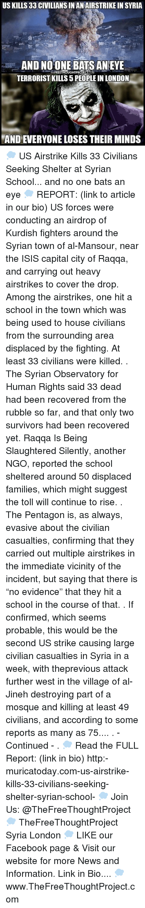 "Memes, 🤖, and Als: USKILLS 33 CIVILIANS IN ANIAIRSTRIKE IN SYRIA  AND THE  FREETHOUGHTPROJECT  BATS AN EYE  TERRORIST KILLS 5 PEOPLEIN LONDON  MANDEVERYONE LOSES THEIR MINDS 💭 US Airstrike Kills 33 Civilians Seeking Shelter at Syrian School... and no one bats an eye 💭 REPORT: (link to article in our bio) US forces were conducting an airdrop of Kurdish fighters around the Syrian town of al-Mansour, near the ISIS capital city of Raqqa, and carrying out heavy airstrikes to cover the drop. Among the airstrikes, one hit a school in the town which was being used to house civilians from the surrounding area displaced by the fighting. At least 33 civilians were killed. . The Syrian Observatory for Human Rights said 33 dead had been recovered from the rubble so far, and that only two survivors had been recovered yet. Raqqa Is Being Slaughtered Silently, another NGO, reported the school sheltered around 50 displaced families, which might suggest the toll will continue to rise. . The Pentagon is, as always, evasive about the civilian casualties, confirming that they carried out multiple airstrikes in the immediate vicinity of the incident, but saying that there is ""no evidence"" that they hit a school in the course of that. . If confirmed, which seems probable, this would be the second US strike causing large civilian casualties in Syria in a week, with theprevious attack further west in the village of al-Jineh destroying part of a mosque and killing at least 49 civilians, and according to some reports as many as 75.... . - Continued - . 💭 Read the FULL Report: (link in bio) http:-muricatoday.com-us-airstrike-kills-33-civilians-seeking-shelter-syrian-school- 💭 Join Us: @TheFreeThoughtProject 💭 TheFreeThoughtProject Syria London 💭 LIKE our Facebook page & Visit our website for more News and Information. Link in Bio.... 💭 www.TheFreeThoughtProject.com"