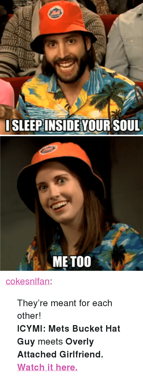 """Attached Girlfriend: USLEEPINSIDE YOUR SOUL   ME TOO <p><a class=""""tumblr_blog"""" href=""""http://cokesnlfan.tumblr.com/post/45175615985/theyre-meant-for-each-other-icymi-mets-bucket"""" target=""""_blank"""">cokesnlfan</a>:</p> <blockquote> <p>They're meant for each other!</p> <p><strong>ICYMI: Mets Bucket Hat Guy</strong> meets <strong>Overly Attached Girlfriend.</strong> <a href=""""http://www.latenightwithjimmyfallon.com/video/mets-bucket-hat-guy-meets-overly-attached-girlfriend/n33683/"""" target=""""_blank""""><strong>Watch it here.</strong></a></p> </blockquote>"""