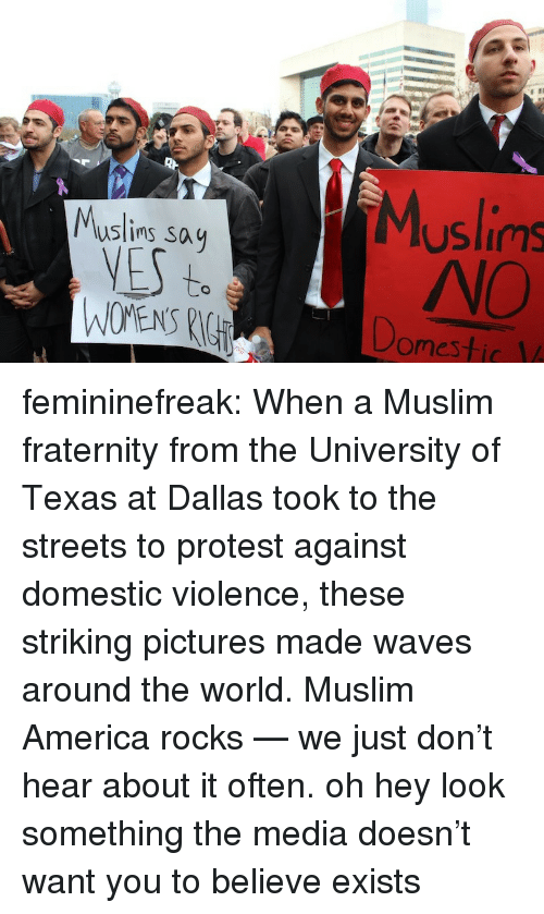 Fraternity: uslins say  YES  Muslims  NO  to  WOMENS RI  omestic V femininefreak:  When a Muslim fraternity from the University of Texas at Dallas took to the streets to protest against domestic violence, these striking pictures made waves around the world. Muslim America rocks — we just don't hear about it often.  oh hey look something the media doesn't want you to believe exists