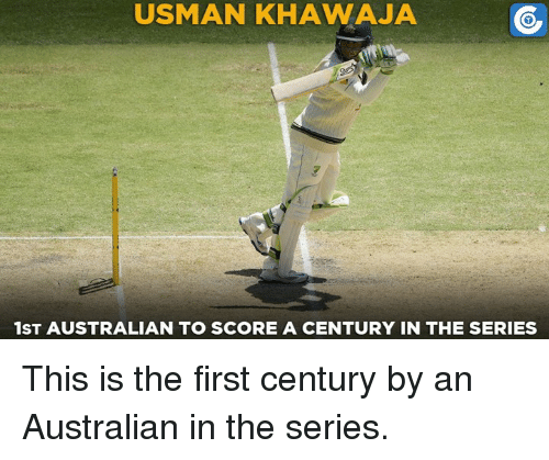 Usman Khawaja: USMAN KHAWAJA  1ST AUSTRALIAN TO SCORE A CENTURY IN THE SERIES This is the first century by an Australian in the series.