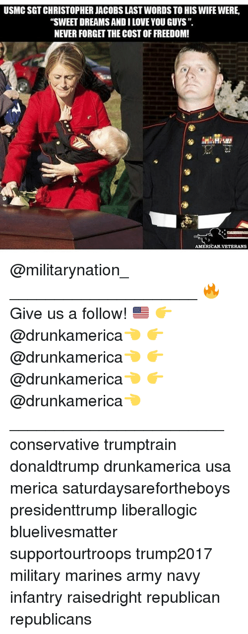 """Love, Memes, and Army: USMC SGT CHRISTOPHER JACOBS LAST WORDS TO HIS WIFE WERE  """"SWEET DREAMS AND I LOVE YOU GUYS """"  NEVER FORGET THE COST OF FREEDOM  AMERICAN.VETERANS @militarynation_ _____________________ 🔥Give us a follow! 🇺🇸 👉@drunkamerica👈 👉@drunkamerica👈 👉@drunkamerica👈 👉@drunkamerica👈 ________________________ conservative trumptrain donaldtrump drunkamerica usa merica saturdaysarefortheboys presidenttrump liberallogic bluelivesmatter supportourtroops trump2017 military marines army navy infantry raisedright republican republicans"""