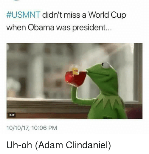 usmnt:  #USMNT didn't miss a World Cup  when Obama was president..  GIF  10/10/17, 10:06 PM Uh-oh  (Adam Clindaniel)
