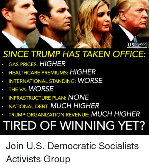 Taken, Gas Prices, and Office: USSemSoc  SINCE TRUMP HAS TAKEN OFFICE:  GAS PRICES: HIGHER  HEALTHCARE PREMIUMS: HIGHER  INTERNATIONAL STANDING: WORSE  THE VA: WORSE  INFRASTRUCTURE PLAN: NONE  NATIONAL DEBT MUCH HIGHER  TRUMP ORGANIZATION REVENUE: MUCH HIGHER  TIRED OF WINNING YET? Join U.S. Democratic Socialists Activists Group