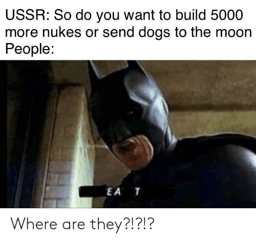 Nukes: USSR: So do you want to build 5000  more nukes or send dogs to the moon  People:  EA T Where are they?!?!?