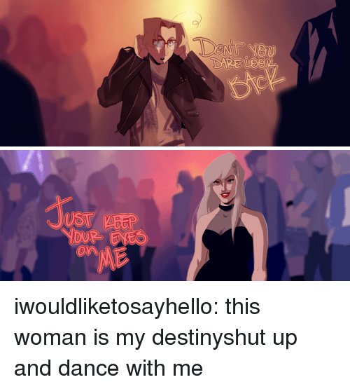 Shut Up And: UST EEP  On iwouldliketosayhello: this woman is my destinyshut up and dance with me