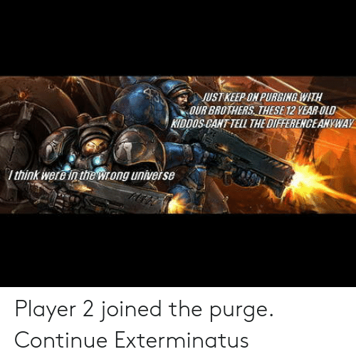 purging: UST KEEP ON PURGING WATH  OUR BROTHERS THESE 12 YEAR OLD  KIDDOS CANT TELL THE DIFFERENGEAHYWAY  think erein theWrong universe Player 2 joined the purge. Continue Exterminatus