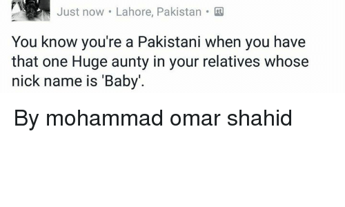 Memes, Nick, and Pakistan: ust now Lahore, Pakistan  You know you're a Pakistani when you have  that one Huge aunty in your relatives whose  nick name is 'Baby'. By mohammad omar shahid