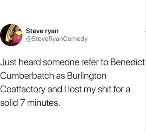 Benedict Cumberbatch: uSteve ryan  @SteveRyanComedy  Just heard someone refer to Benedict  Cumberbatch as Burlington  Coatfactory and I lost my shit for a  solid 7 minutes.