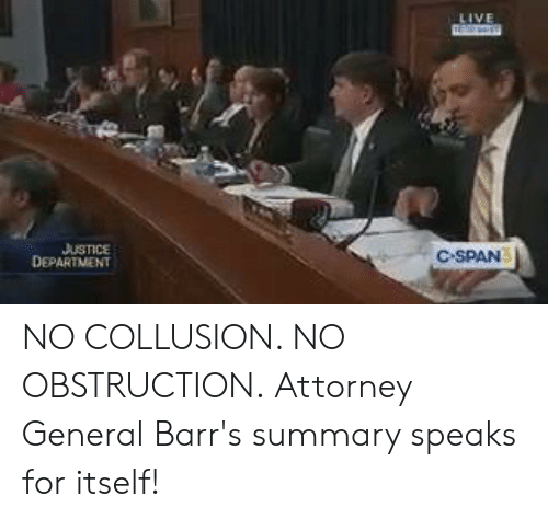 attorney general: USTICE  DEPARTMENT  C SPAN NO COLLUSION. NO OBSTRUCTION.  Attorney General Barr's summary speaks for itself!