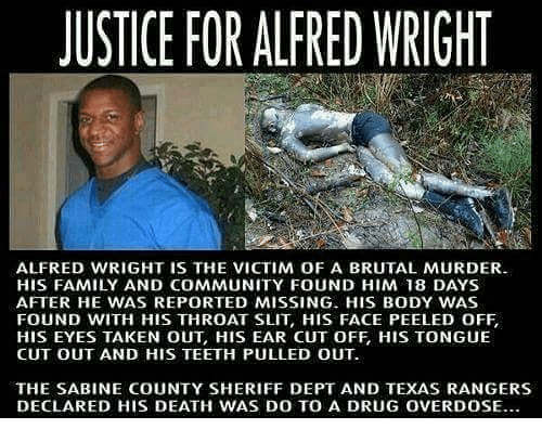 Community, Family, and Memes: USTICE FOR ALFRED WRIGHT  ALFRED WRIGHT IS THE VICTIM OF A BRUTAL MURDER  HIS FAMILY AND COMMUNITY FOUND HIM 18 DAYS  AFTER HE WAS REPORTED MISSING. HIS BODY WAS  FOUND WITH HIS THROAT SLIT, HIS FACE PEELED OFF  HIS EYES TAKEN OUT, HIS EAR CUT OFF, HIS TONGUE  CUT OUT AND HIS TEETH PULLED OUT  THE SABINE COUNTY SHERIFF DEPT AND TEXAS RANGERS  DECLARED HIS DEATH WAS DO TO A DRUG OVERDOSE.