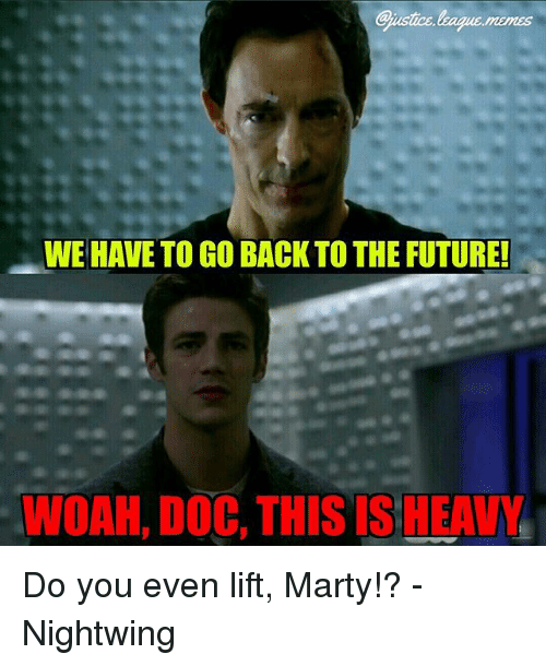 we have to go back: ustice league.memes  WE HAVE TO GO BACK TO THE FUTURE  WOAH, DOC, THIS IS HEAVY Do you even lift, Marty!? -Nightwing