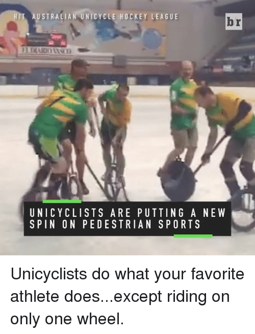 Hockey, Sports, and Only One: USTRALIAN UNICYCLE HOCKEY LEAGUE  HIT  br  UNICYCLISTS ARE PUTTING A NEW  S PIN ON PEDESTRIAN SPORTS Unicyclists do what your favorite athlete does...except riding on only one wheel.