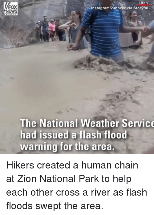 Instagram, Memes, and News: Utah  FOX  NEWS  Instagram/23boxer via Storyful  The National Weather Service  had issued a flash flood  warning for the area. Hikers created a human chain at Zion National Park to help each other cross a river as flash floods swept the area.