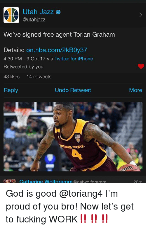 Fucking, God, and Iphone: Utah Jazz  @utahjazz  We've signed free agent Torian Graham  Details: on.nba.com/2kB0y37  4:30 PM 9 Oct 17 via Twitter for iPhone  Retweeted by you  43 likes 14 retweets  Reply  Undo Retweet  More  ST  Catherine Wolfgramm twolfaramm  28m God is good @toriang4 I'm proud of you bro! Now let's get to fucking WORK‼️‼️‼️