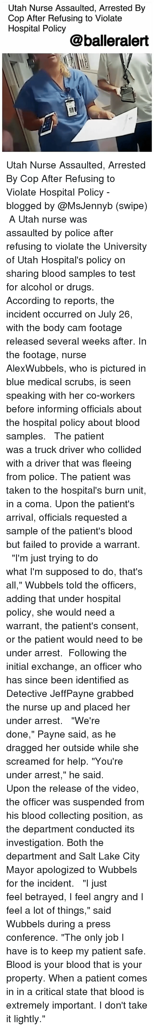"""Bloods, Drugs, and Memes: Utah Nurse Assaulted, Arrested By  Cop After Refusing to Violate  Hospital Policy  @balleralert Utah Nurse Assaulted, Arrested By Cop After Refusing to Violate Hospital Policy - blogged by @MsJennyb (swipe) ⠀⠀⠀⠀⠀⠀⠀ A Utah nurse was assaulted by police after refusing to violate the University of Utah Hospital's policy on sharing blood samples to test for alcohol or drugs. ⠀⠀⠀⠀⠀⠀⠀ ⠀⠀⠀⠀⠀⠀⠀ According to reports, the incident occurred on July 26, with the body cam footage released several weeks after. In the footage, nurse AlexWubbels, who is pictured in blue medical scrubs, is seen speaking with her co-workers before informing officials about the hospital policy about blood samples. ⠀⠀⠀⠀⠀⠀⠀ ⠀⠀⠀⠀⠀⠀⠀ The patient was a truck driver who collided with a driver that was fleeing from police. The patient was taken to the hospital's burn unit, in a coma. Upon the patient's arrival, officials requested a sample of the patient's blood but failed to provide a warrant. ⠀⠀⠀⠀⠀⠀⠀ ⠀⠀⠀⠀⠀⠀⠀ """"I'm just trying to do what I'm supposed to do, that's all,"""" Wubbels told the officers, adding that under hospital policy, she would need a warrant, the patient's consent, or the patient would need to be under arrest. ⠀⠀⠀⠀⠀⠀⠀ Following the initial exchange, an officer who has since been identified as Detective JeffPayne grabbed the nurse up and placed her under arrest. ⠀⠀⠀⠀⠀⠀⠀ ⠀⠀⠀⠀⠀⠀⠀ """"We're done,"""" Payne said, as he dragged her outside while she screamed for help. """"You're under arrest,"""" he said. ⠀⠀⠀⠀⠀⠀⠀ Upon the release of the video, the officer was suspended from his blood collecting position, as the department conducted its investigation. Both the department and Salt Lake City Mayor apologized to Wubbels for the incident. ⠀⠀⠀⠀⠀⠀⠀ ⠀⠀⠀⠀⠀⠀⠀ """"I just feel betrayed, I feel angry and I feel a lot of things,"""" said Wubbels during a press conference. """"The only job I have is to keep my patient safe. Blood is your blood that is your property. When a patient comes in in a critical state """
