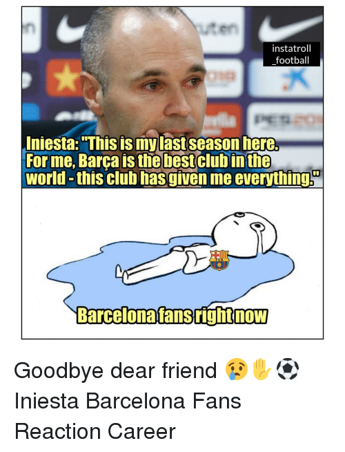 "Barcelona, Club, and Football: uten  instatroll  football  Iniesta: ""This is mylast season here.  For me, Barca is thebestclub inthe  world -this club hasgiven me everythings  C B  Barcelonafansrighinow  NOW Goodbye dear friend 😢✋⚽️ Iniesta Barcelona Fans Reaction Career"