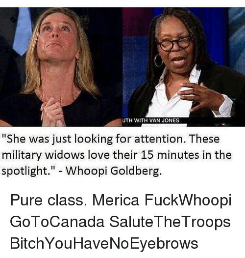 "Memes, Whoopi Goldberg, and 🤖: UTH WITH VAN JONES  ""She was just looking for attention. These  military widows love their 15 minutes in the  spotlight  Whoopi Goldberg Pure class. Merica FuckWhoopi GoToCanada SaluteTheTroops BitchYouHaveNoEyebrows"