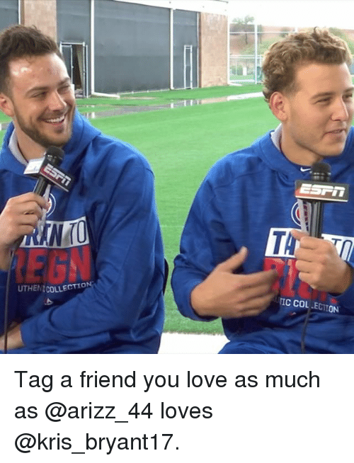 Friends, Memes, and Tagged: UTHENCOLLECTTO  EST in  TIC COL ON Tag a friend you love as much as @arizz_44 loves @kris_bryant17.