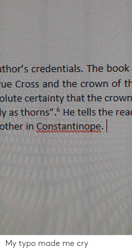 "Certainty: uthor's credentials. The book  ue Cross and the crown of th  olute certainty that the crown  Iv as thorns""  He tells the read  other in Constantinope. My typo made me cry"