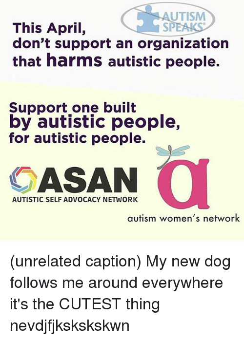 Memes, Autism, and April: UTISM  This April,  SP  don't support an organization  that harms autistic people.  Support one built  by autistic people,  for autistic people.  ASAN  AUTISTIC SELF ADVOCACY NETWORK  autism women's network (unrelated caption) My new dog follows me around everywhere it's the CUTEST thing nevdjfjkskskskwn