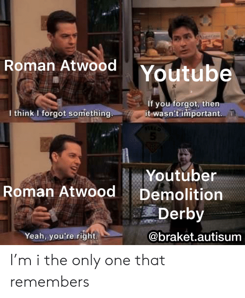 demolition derby: utrdGo  Roman Atwood  Youtube  If you forgot, then  it wasn't important.  I think I forgot something.  Youtuber  Roman Atwood  Demolition  Derby  Yeah, you're right  @braket.autisum I'm i the only one that remembers