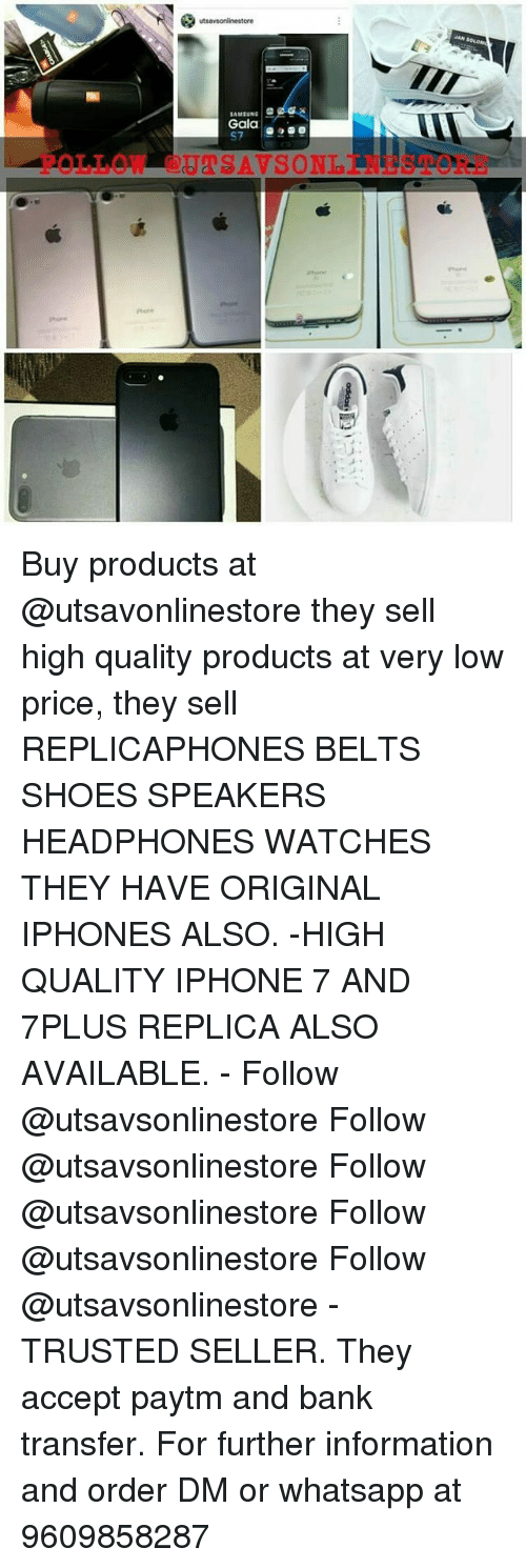 Iphone, Memes, and Shoes: utsavtonlinestore  SAMSUNG  Gala  A T Buy products at @utsavonlinestore they sell high quality products at very low price, they sell REPLICAPHONES BELTS SHOES SPEAKERS HEADPHONES WATCHES THEY HAVE ORIGINAL IPHONES ALSO. -HIGH QUALITY IPHONE 7 AND 7PLUS REPLICA ALSO AVAILABLE. - Follow @utsavsonlinestore Follow @utsavsonlinestore Follow @utsavsonlinestore Follow @utsavsonlinestore Follow @utsavsonlinestore - TRUSTED SELLER. They accept paytm and bank transfer. For further information and order DM or whatsapp at 9609858287