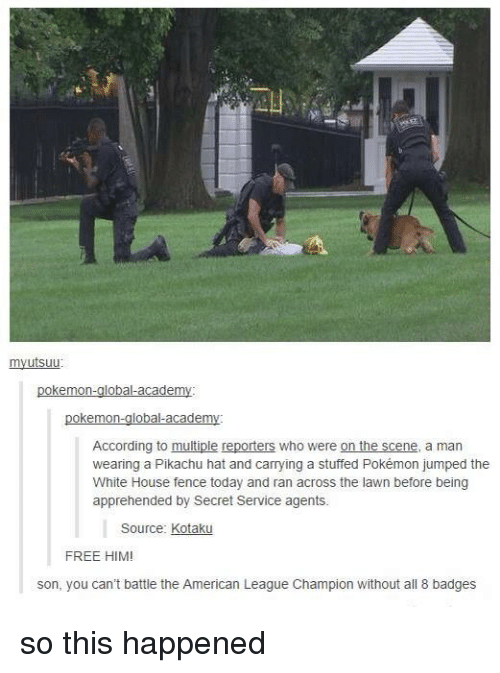 kotaku: utsuu  okemon-global academ  okemon  obal-acade  According to multiple reporters who were on the scene, a man  wearing a Pikachu hat and carrying a stuffed Pokémon jumped the  White House fence today and ran across the lawn before being  apprehended by Secret Service agents.  Source: Kotaku  FREE HIM  son, you can't battle the American League Champion without all 8 badges so this happened