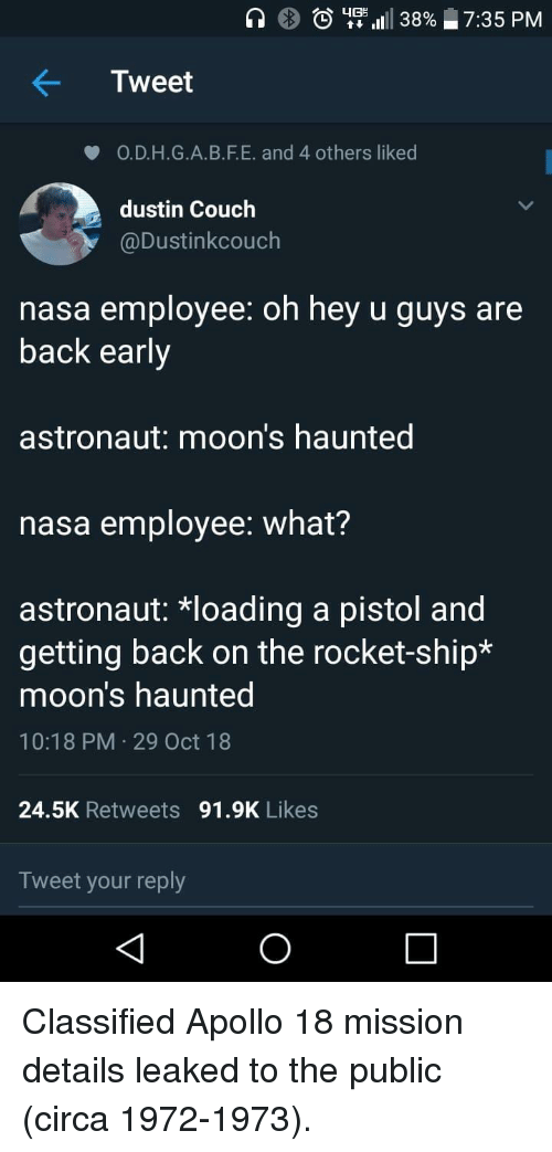 rocket ship: )  utt 1111 38%  7:35 PM  Tweet  O.D.H.G.A.B.F.E. and 4 others liked  dustin Couch  @Dustinkcouch  nasa employee: oh hey u guys are  back early  astronaut: moon's haunted  nasa employee: what?  astronaut: *loading a pistol and  getting back on the rocket-ship*  moon's haunted  10:18 PM 29 Oct 18  24.5K Retweets 91.9K Likes  Tweet your reply Classified Apollo 18 mission details leaked to the public (circa 1972-1973).