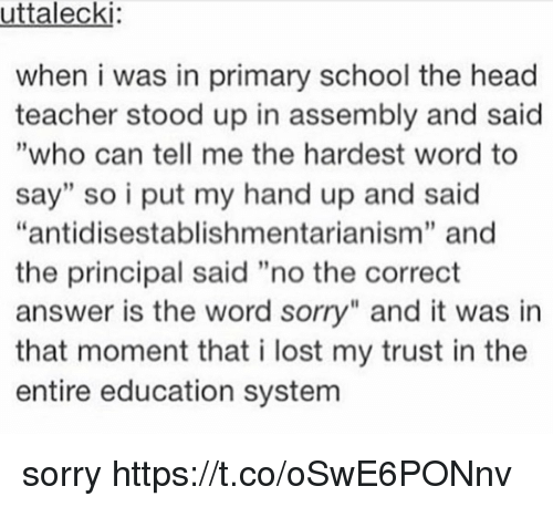 "Head, School, and Sorry: uttalecki  when i was in primary school the head  teacher stood up in assembly and said  ""who can tell me the hardest word to  say"" so i put my hand up and said  ""antidisestablishmentarianism"" and  the principal said ""no the correct  answer is the word sorry"" and it was in  that moment that i lost my trust in the  entire education system  9 sorry https://t.co/oSwE6PONnv"