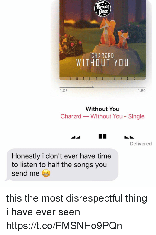 Ass, Funny, and Songs: UTURE  ASS  CHARZRD  WITHOUT YOU  1:08  -1:50  Without You  Charzrd-Without You - Single  Delivered  Honestly i don't ever have time  to listen to half the songs you  send me this the most disrespectful thing i have ever seen https://t.co/FMSNHo9PQn