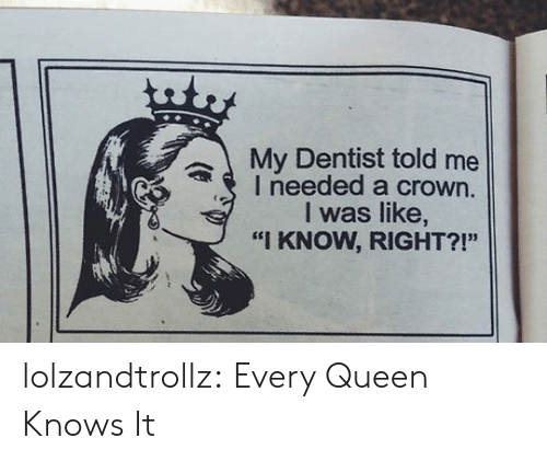 "crown: uty  My Dentist told me  I needed a crown.  I was like,  ""I KNOW, RIGHT?!"" lolzandtrollz:  Every Queen Knows It"