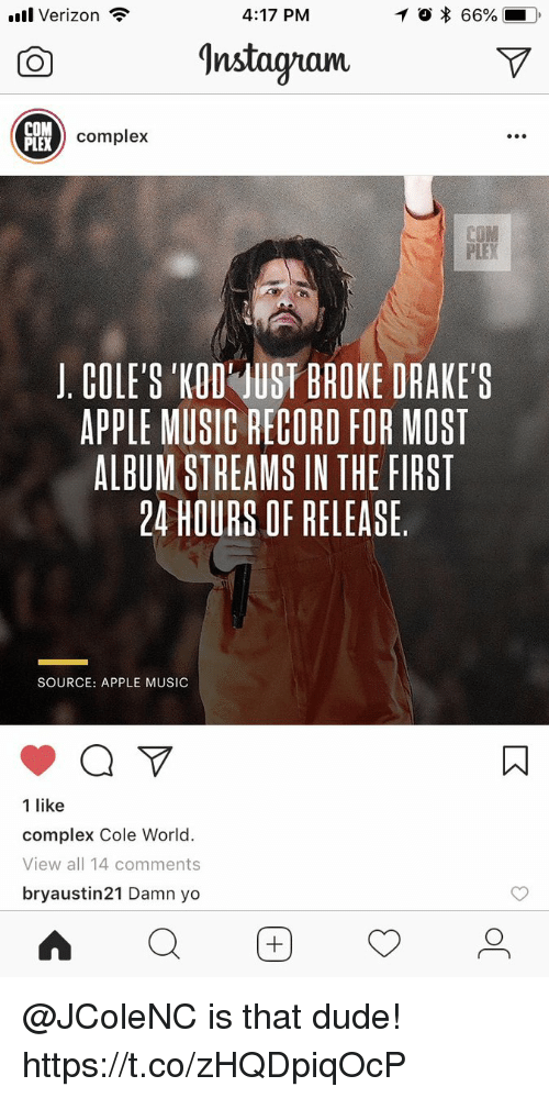 Apple, Complex, and Dude: .uul Verizon  4:17 PM  O * 66%  O nstagnam  COM  PLEX  x complex  J, COLE'S 'KOD' UST BROKE DRAKE'S  APPLE MUSIC RECORD FOR MOST  ALBUM STREAMS IN THE FIRST  24 HOURS OF RELEASE  SOURCE: APPLE MUSIC  ㄇ  1 like  complex Cole World.  View all 14 comments  bryaustin21 Damn yo @JColeNC is that dude! https://t.co/zHQDpiqOcP
