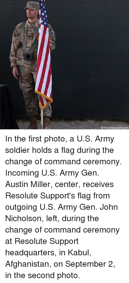resolute: uUS  AP Photo/Massoud Hossaini In the first photo, a U.S. Army soldier holds a flag during the change of command ceremony. Incoming U.S. Army Gen. Austin Miller, center, receives Resolute Support's flag from outgoing U.S. Army Gen. John Nicholson, left, during the change of command ceremony at Resolute Support headquarters, in Kabul, Afghanistan, on September 2, in the second photo.