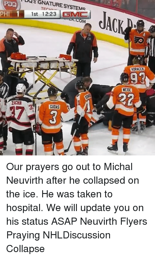 Memes, Taken, and Hospital: UUSGNATURESYSTEMC  1  1st 12:23 SMC  PHI  ZICHA  GUDAS  YORACEK  4.22 Our prayers go out to Michal Neuvirth after he collapsed on the ice. He was taken to hospital. We will update you on his status ASAP Neuvirth Flyers Praying NHLDiscussion Collapse