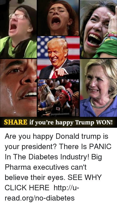 Donald Trump, Memes, and 🤖: UWANNASMOKE  SHARE if you're happy Trump WON! Are you happy Donald trump is your president?  There Is PANIC In The Diabetes Industry! Big Pharma executives can't believe their eyes. SEE WHY CLICK HERE ►► http://u-read.org/no-diabetes