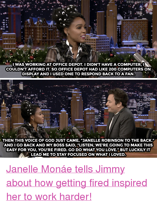 """Janelle Monae: UWAS WORKING AT OFFICE DEPOT. I DIDN'T HAVE A COMPUTER,I  COULDN'T AFFORD IT. SO OFFICE DEPOT HAD LIKE 200 COMPUTERS ON  DISPLAY AND I USED ONE TO RESPOND BACK TO A FAN   THEN THIS VOICE OF GOD JUST CAME, """"JANELLE ROBINSON TO THE BACK.""""  AND I GO BACK AND MY. BOSS SAID, """"LISTEN; WE'RE GOING TO MAKE THIS  EASY FOR YOU, YOU'RE FIRED. GO DO WHAT YOU LOVE."""" BUT LUCKILY IT  LEAD ME TO STAY FOCUSED ON WHAT I LOVED <p><a href=""""https://www.youtube.com/watch?v=PHyQe2QY8mg"""" target=""""_blank"""">Janelle Monáe tells Jimmy about how getting fired inspired her to work harder!</a></p>"""