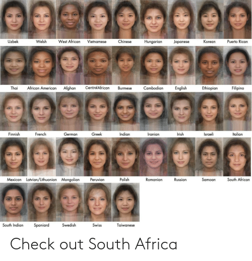 puerto rican: Uzbek  Welsh  West African  Chinese  Vietnamese  Hungarian  Japanese  Korean  Puerto Rican  Central African  African American  Thai  Afghan  Cambodian  Ethiopian  Filipino  Burmese  English  Finnish  French  Greek  Indian  Irish  Israeli  Italian  German  Iranian  South African  Mexican Latvian/Lithuanian Mongolian  Peruvian  Polish  Romanian  Russian  Samoan  South Indian  Swedish  Spaniard  Swiss  Taiwanese Check out South Africa