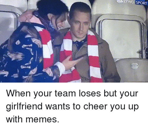 To Cheer You Up: UZWQ SPORT When your team loses but your girlfriend wants to cheer you up with memes.
