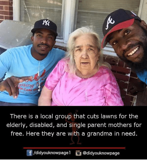 single parent: V<  N CARE  There is a local group that cuts lawns for the  elderly, disabled, and single parent mothers for  free. Here they are with a grandma in need.  @didyouknowpage