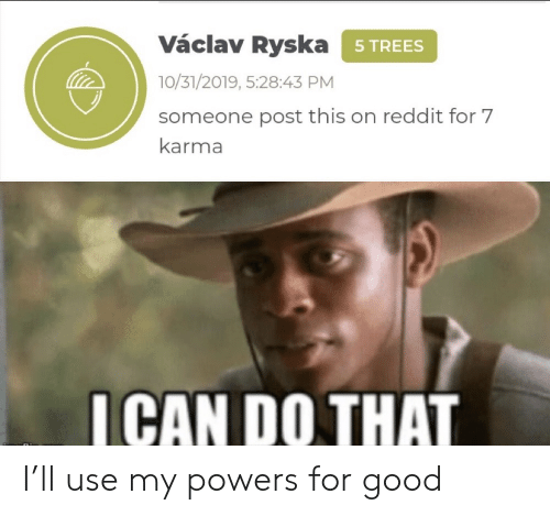 Karma: Václav Ryska 5TREES  10/31/2019, 5:28:43 PM  someone post this on reddit for 7  karma  ICAN DO THAT I'll use my powers for good