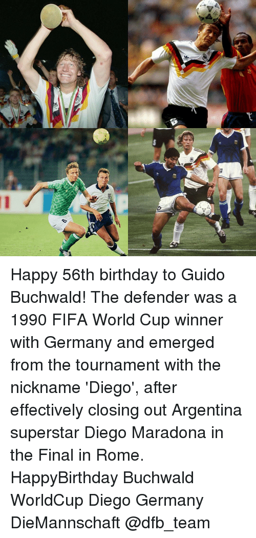 Diego Maradona: V  豈 Happy 56th birthday to Guido Buchwald! The defender was a 1990 FIFA World Cup winner with Germany and emerged from the tournament with the nickname 'Diego', after effectively closing out Argentina superstar Diego Maradona in the Final in Rome. HappyBirthday Buchwald WorldCup Diego Germany DieMannschaft @dfb_team