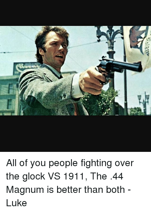 Glock Vs 1911: V All of you people fighting over the glock VS 1911, The .44 Magnum is better than both -Luke