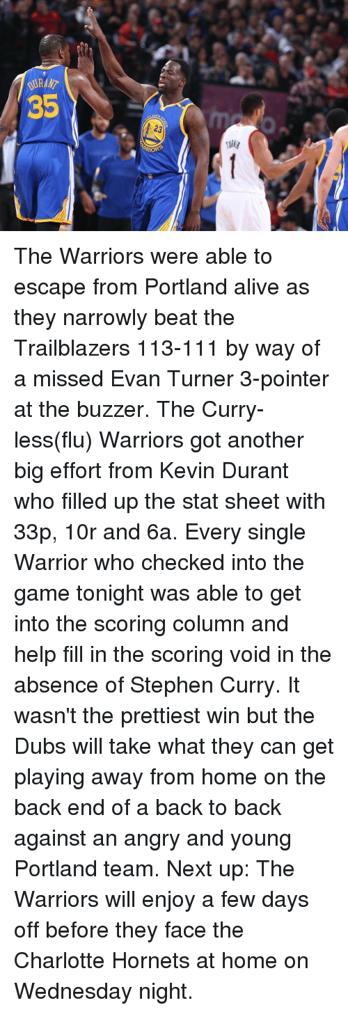 Wednesday Night: V&ANT  35  ulg The Warriors were able to escape from Portland alive as they narrowly beat the Trailblazers 113-111 by way of a missed Evan Turner 3-pointer at the buzzer. The Curry-less(flu) Warriors got another big effort from Kevin Durant who filled up the stat sheet with 33p, 10r and 6a. Every single Warrior who checked into the game tonight was able to get into the scoring column and help fill in the scoring void in the absence of Stephen Curry. It wasn't the prettiest win but the Dubs will take what they can get playing away from home on the back end of a back to back against an angry and young Portland team. Next up: The Warriors will enjoy a few days off before they face the Charlotte Hornets at home on Wednesday night.