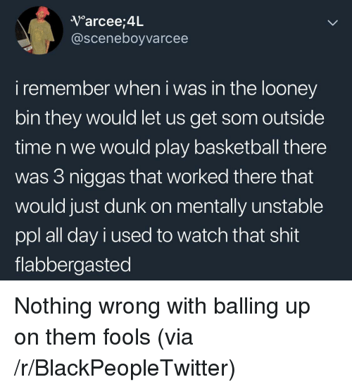 Basketball, Blackpeopletwitter, and Dunk: V arcee,4L  @sceneboyvarcee  i remember when i was in the looney  bin they would let us get som outside  time n we would play basketball there  was 3 niggas that worked there that  would just dunk on mentally unstable  ppl all day i used to watch that shit  flabbergasted <p>Nothing wrong with balling up on them fools (via /r/BlackPeopleTwitter)</p>