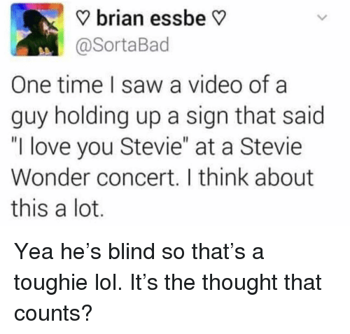 "Stevie Wonder: V brian essbe V  @SortaBad  One time I saw a video ofa  guy holding up a sign that said  ""I love you Stevie"" at a Stevie  Wonder concert. I think about  this a lot Yea he's blind so that's a toughie lol. It's the thought that counts?"